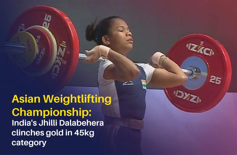 Jhilli Dalabehera fetches gold at Asian Weightlifting Championship